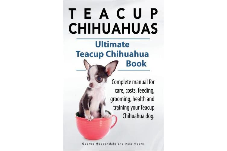 Teacup Chihuahuas. Teacup Chihuahua complete manual for care, costs, feeding, grooming, health and training. Ultimate Teacup Chihuahua Book.