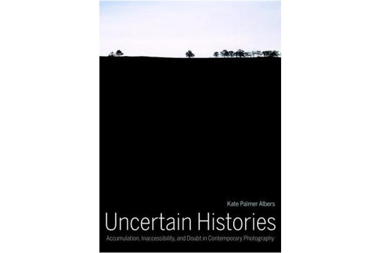 Uncertain Histories: Accumulation, Inaccessibility, and Doubt in Contemporary Photography