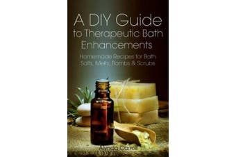 A DIY Guide to Therapeutic Bath Enhancements: Homemade Recipes for Bath Salts, Melts, Bombs and Scrubs (The Art of the Bath)