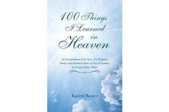 100 Things I Learned in Heaven: An Extraordinary True Story of a Woman's Battle with Darkness That Led Her to Journey to Heaven Many Times.