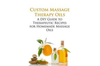 Custom Massage Therapy Oils: A DIY Guide to Therapeutic Recipes for Homemade Massage OIls (The Art of the Bath)