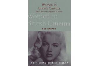 Women in British Cinema: Mad, Bad and Dangerous to Know (Rethinking British Cinema S.)