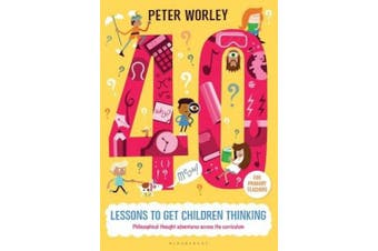 40 Lessons to Get Children Thinking: Philosophical Thought Adventures Across the Curriculum