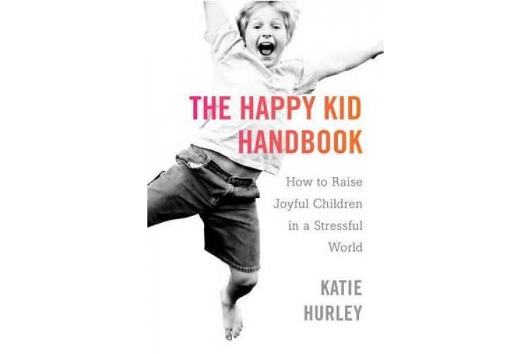 The Happy Kids Handbook: How to Raise Joyful Children in a Stressful World