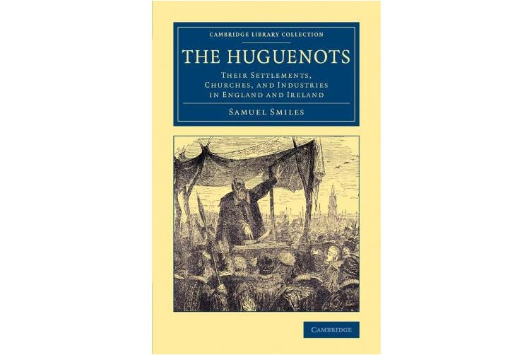 The Huguenots: Their Settlements, Churches, and Industries in England and Ireland (Cambridge Library Collection - British and Irish History, 17th and 18th Centuries)
