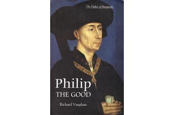 Philip the Good: The Apogee of Burgundy (The History of Valois Burgundy S.)