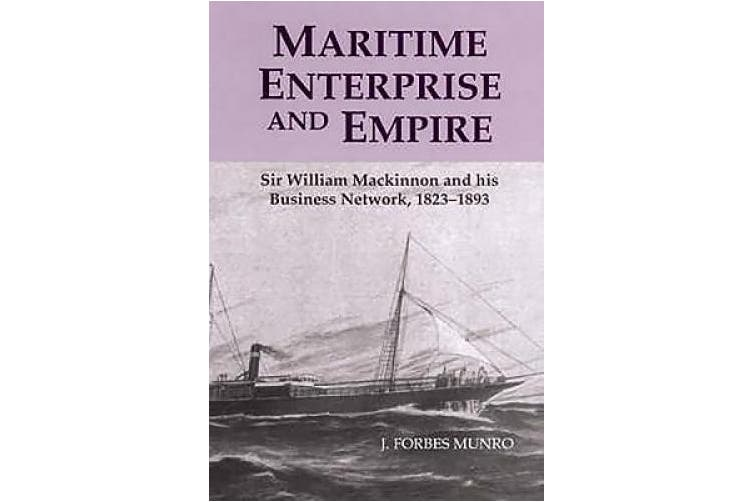 Maritime Enterprise and Empire: Sir William Mackinnon and His Business Network, 1823-1893
