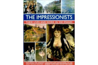 The Impressionists: Their Lives and Work in 350 Images: Featuring the Greatest Paintings and Biographies of the Most Famous Painters