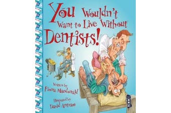 You Wouldn't Want To Live Without Dentists! (You Wouldn't Want to Live Without)