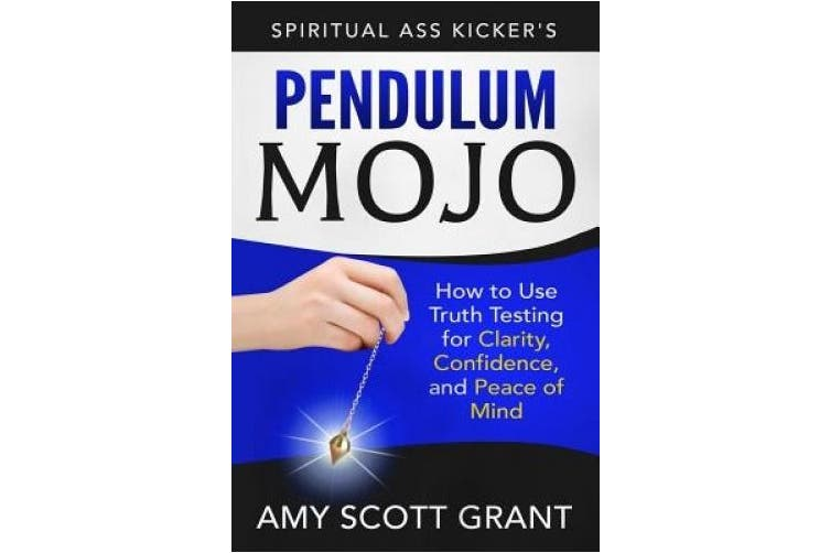 Pendulum Mojo: How to Use Truth Testing for Clarity, Confidence, and Peace of Mind