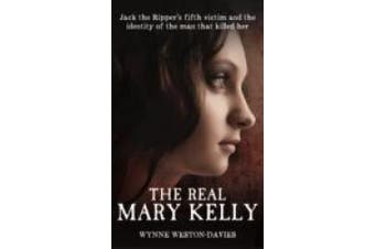 The Real Mary Kelly: Jack the Ripper's Fifth Victim and the Identity of the Man That Killed Her