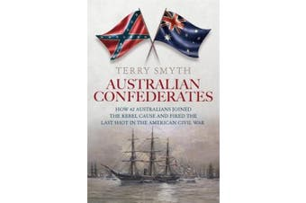 Australian Confederates: How 42 Australians Joined the Rebel Cause and Fired the Last Shot in the American Civil War