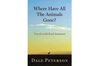 Where Have All the Animals Gone?: My Travels with Karl Ammann