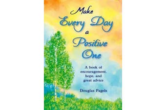 Make Every Day a Positive One: A Book of Encouragement, Hope, and Great Advice