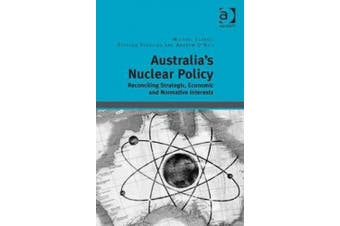 Australia's Nuclear Policy: Reconciling Strategic, Economic and Normative Interests