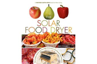 The Solar Food Dryer: How to Make and Use Your Own Low-Cost, High Performance, Sun-Powered Food Dehydrator