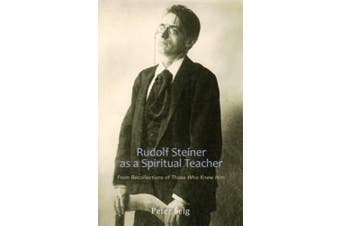 Rudolf Steiner as a Spiritual Teacher: From the Recollections of Those Who Knew Him