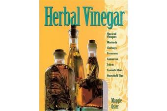 Herbal Vinegar: Flavored Vinegars, Mustards, Chutneys, Preserves, Conserves, Salsas, Cosmetic Uses, Household Tips