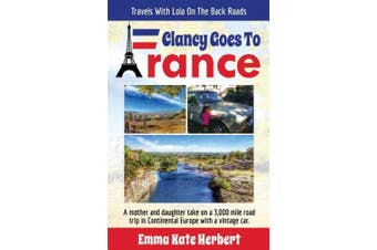 Clancy Goes to France: A Mother and Daughter Take on a 3,000 Mile Road Trip in Continental Europe with a Vintage Car (Travels with Lola on the Back Roads)