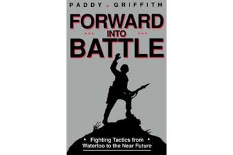 Forward Into Battle: Fighting Tactics from Waterloo to the Near Future