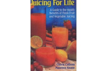 Juicing for Life: A Guide to the Health Benefits of Fresh Fruit & Vegetable Juicing