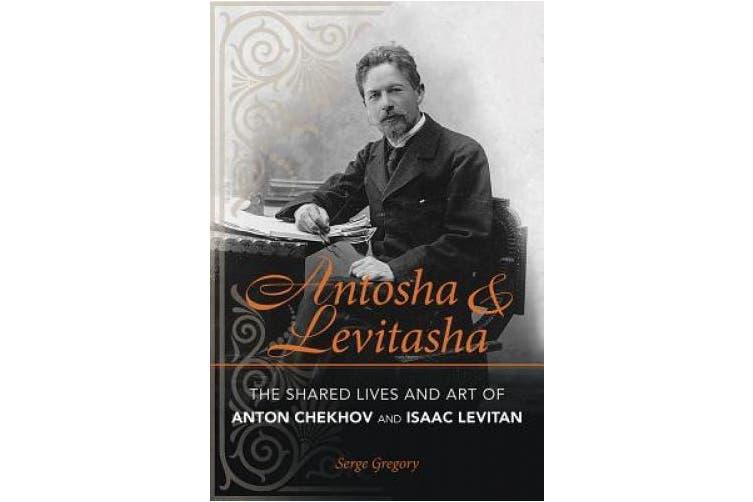 Antosha and Levitasha: The Shared Lives and Art of Anton Chekhov and Isaac Levitan