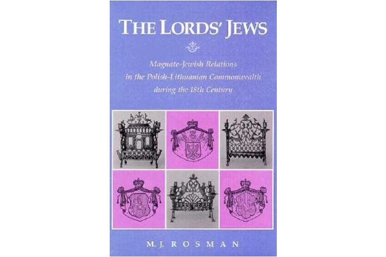 The Lord's Jews - Magnate-Jewish Relations in the Polish-Lithuanian Commonwealth During the Eighteenth Century (Harvard Judaic Texts & Studies                         (HUP))