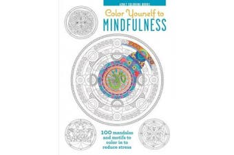 Color Yourself to Mindfulness: 100 Mandalas and Motifs to Color Your Way to Inner Calm