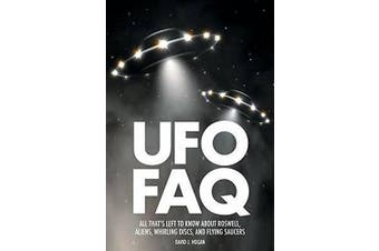 UFO FAQ: All That s Left to Know About Roswell, Aliens, Whirling Discs, and Flying Saucers (FAQ Series)