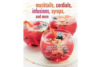 Mocktails, Cordials, Infusions, Syrups, and More: Over 80 Recipes Proving Alcohol-Free Drinks Don't Have to be Boring and Bland
