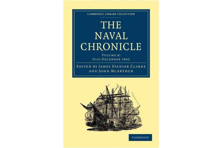 The Naval Chronicle: Volume 8, July-December 1802: Containing a General and Biographical History of the Royal Navy of the United Kingdom with a Variety of Original Papers on Nautical Subjects (Cambridge Library Collection - Naval Chronicle)