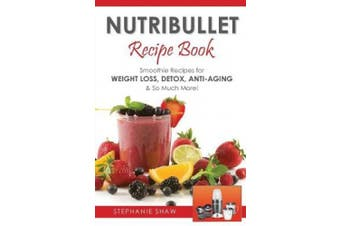 Nutribullet Recipe Book: Smoothie Recipes for Weight-Loss, Detox, Anti-Aging & So Much More! (Recipes for a Healthy Life)