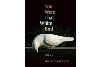 You Were That White Bird: Poems
