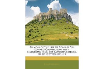 Memoir of the Life of Admiral Sir Edward Codrington, with Selections from His Correspondence, Ed. by Lady Bourchier