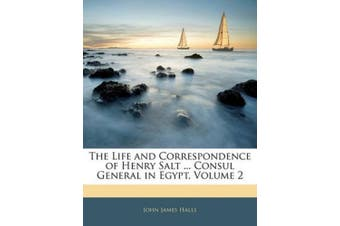The Life and Correspondence of Henry Salt ... Consul General in Egypt, Volume 2