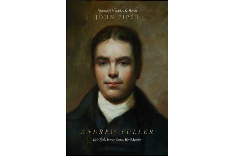Andrew Fuller: Holy Faith, Worthy Gospel, World Mission