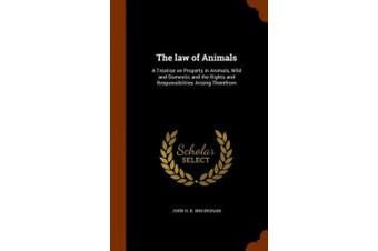 The Law of Animals: A Treatise on Property in Animals, Wild and Domestic and the Rights and Responsibilities Arising Therefrom