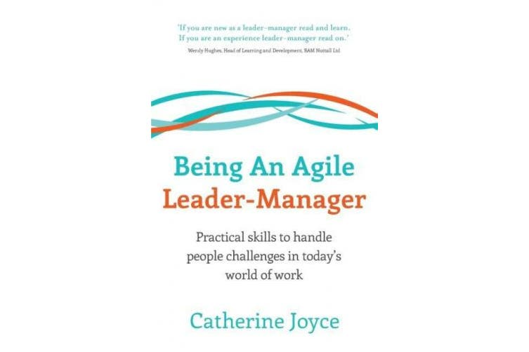 Being an Agile Leader-Manager - Practical Skills to Handle People Challenges in Today's World of Work