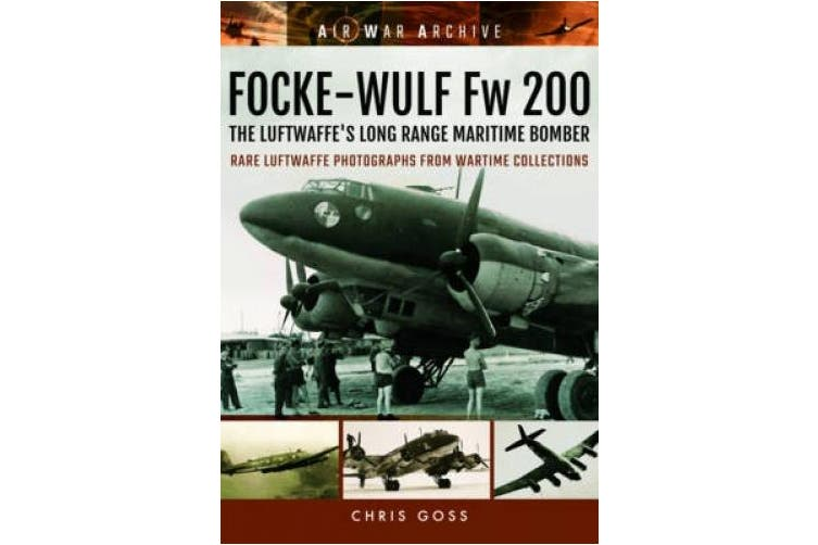 Focke-Wulf Fw 200 the Luftwaffe's Long Range Maritime Bomber: Rare Luftwaffe Photographs from Wartime Collections