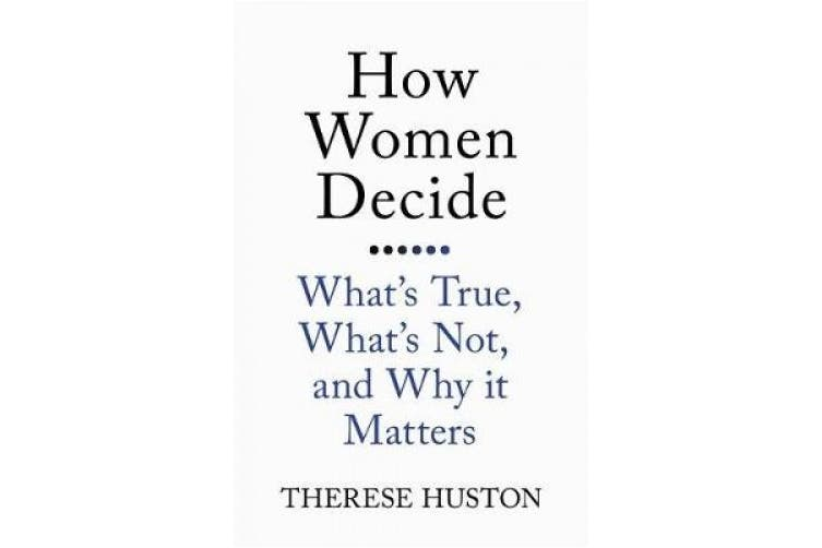 How Women Decide: What's True, What's Not, and Why It Matters