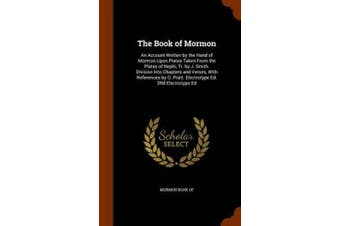 The Book of Mormon: An Account Written by the Hand of Mormon Upon Plates Taken from the Plates of Nephi, Tr. by J. Smith. Division Into Chapters and Verses, with References by O. Pratt. Electrotype Ed. 3rd Electrotype Ed