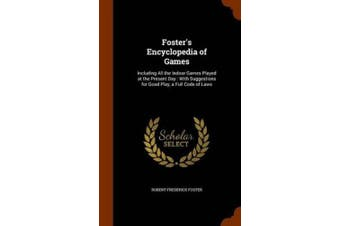 Foster's Encyclopedia of Games: Including All the Indoor Games Played at the Present Day: With Suggestions for Good Play, a Full Code of Laws