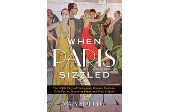 When Paris Sizzled: The 1920s Paris of Hemingway, Chanel, Cocteau, Cole Porter, Josephine Baker, and Their Friends