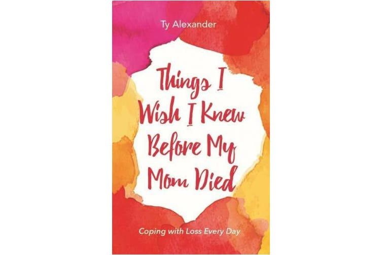 Things I Wish I Knew Before My Mom Died: Coping with Loss Every Day