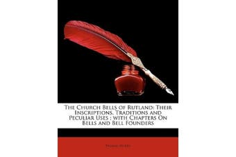 The Church Bells of Rutland: Their Inscriptions, Traditions and Peculiar Uses; with Chapters On Bells and Bell Founders
