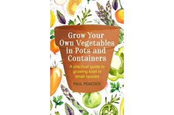 Grow Your Own Vegetables in Pots and Containers: A Practical Guide to Growing Food in Small Spaces