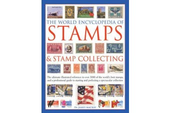 The World Encyclopedia of Stamps & Stamp Collecting: The Ultimate Illustrated Reference to Over 3000 of the World's Best Stamps, and a Professional Guide to Starting and Perfecting a Spectacular Collection