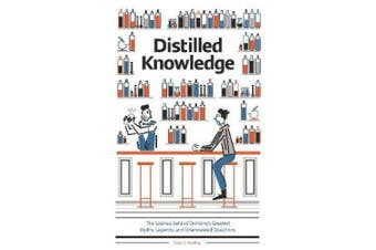 Distilled Knowledge: The Science Behind Drinkinga's Greatest Myths, Legends, and Unanswered Questions