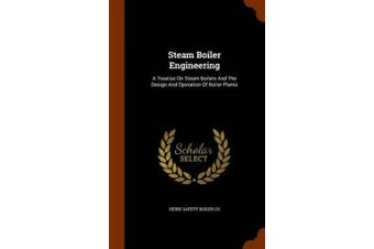 Steam Boiler Engineering: A Treatise on Steam Boilers and the Design and Operation of Boiler Plants