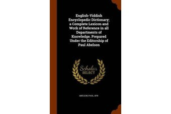 English-Yiddish Encyclopedic Dictionary; A Complete Lexicon and Work of Reference in All Departments of Knowledge. Prepared Under the Editorship of Paul Abelson